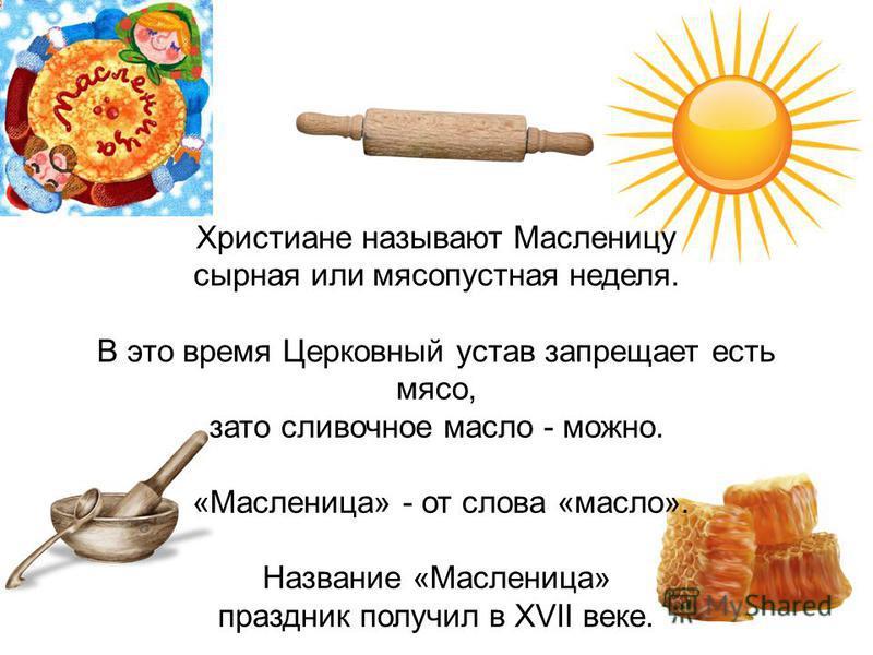 Христиане называют Масленицу сырная или мясопустная неделя. В это время Церковный устав запрещает есть мясо, зато сливочное масло - можно. «Масленица» - от слова «масло». Название «Масленица» праздник получил в XVII веке.