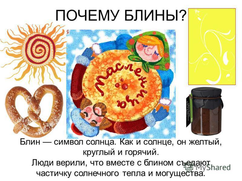 Блин символ солнца. Как и солнце, он желтый, круглый и горячий. Люди верили, что вместе с блином съедают частичку солнечного тепла и могущества. ПОЧЕМУ БЛИНЫ?