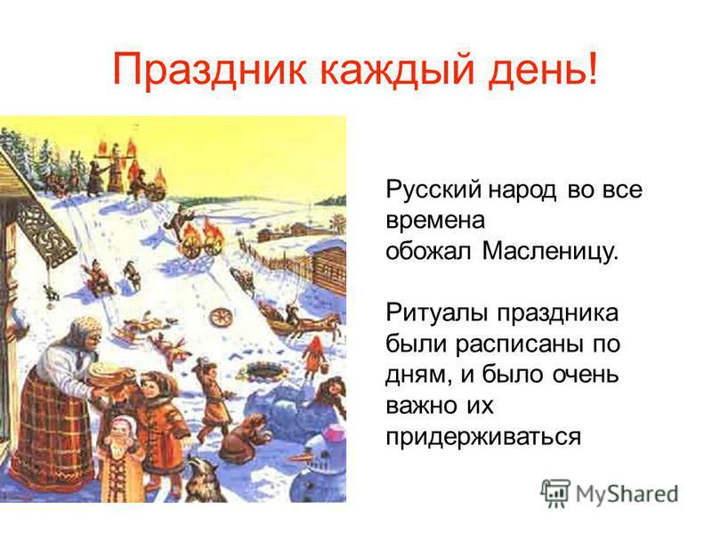 Русский народ во все времена обожал Масленицу. Ритуалы праздника были расписаны по дням, и было очень важно их придерживаться Праздник каждый день!