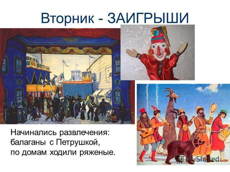 Вторник - ЗАИГРЫШИ Начинались развлечения: балаганы с Петрушкой, по домам ходили ряженые.