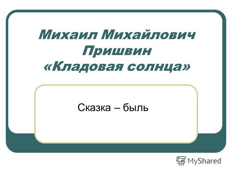 Михаил Михайлович Пришвин «Кладовая солнца» Сказка – быль