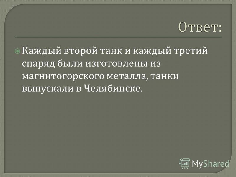 Каждый второй танк и каждый третий снаряд были изготовлены из магнитогорского металла, танки выпускали в Челябинске.