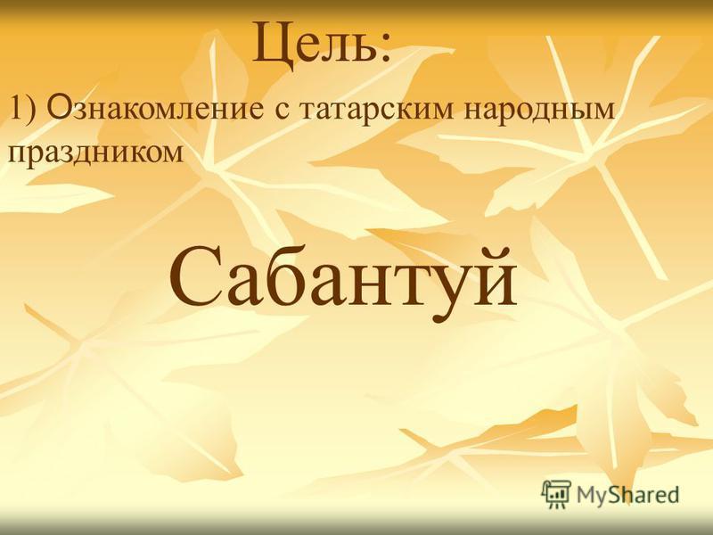 Цель: Сабантуй 1) О знакомление с татарским народным праздником