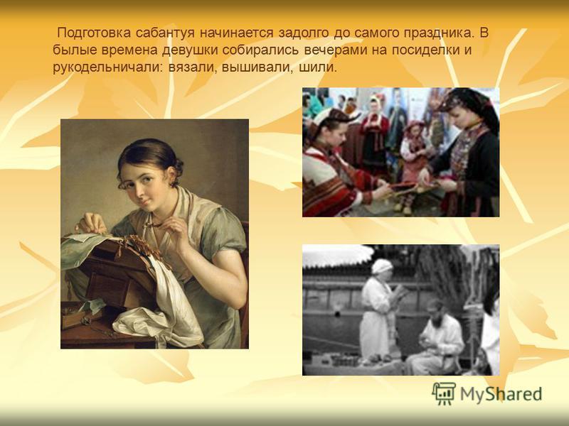 Подготовка сабантуя начинается задолго до самого праздника. В былые времена девушки собирались вечерами на посиделки и рукодельничали: вязали, вышивали, шили.