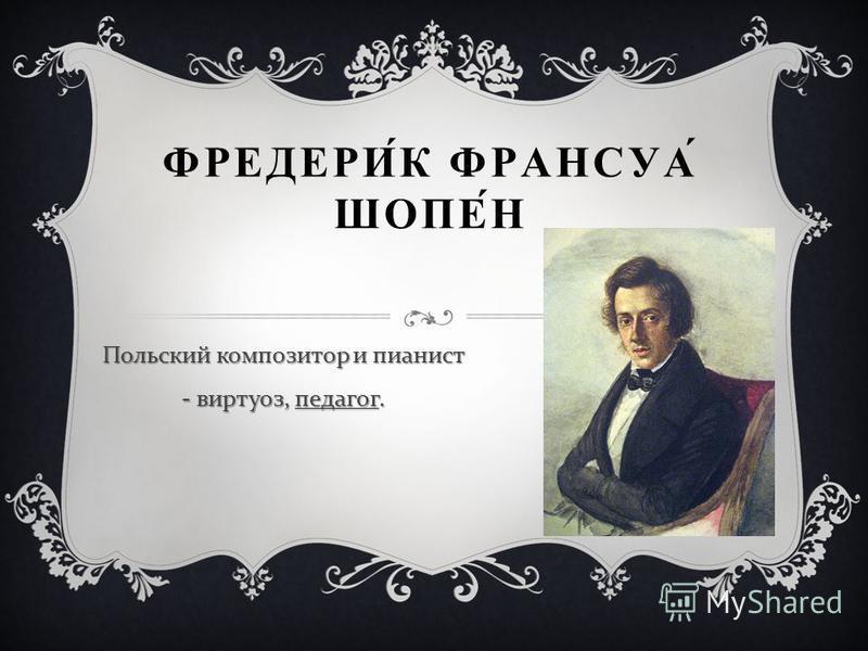 ФРЕДЕРИК ФРАНСУА ШОПЕН Польский композитор и пианист - виртуоз, педагог.