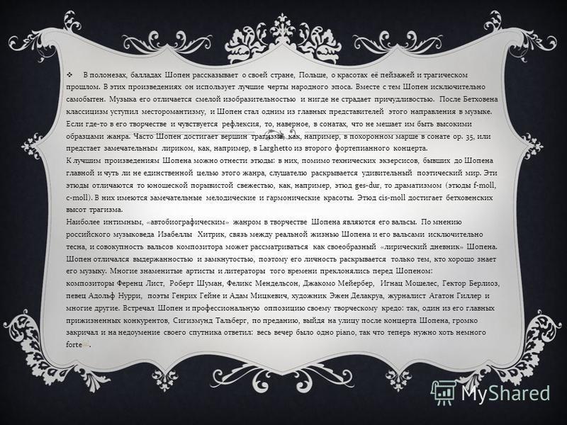 В полонезах, балладах Шопен рассказывает о своей стране, Польше, о красотах её пейзажей и трагическом прошлом. В этих произведениях он использует лучшие черты народного эпоса. Вместе с тем Шопен исключительно самобытен. Музыка его отличается смелой и