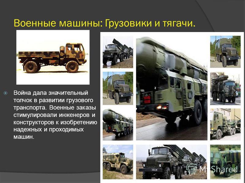 Военные машины: Грузовики и тягачи. Война дала значительный толчок в развитии грузового транспорта. Военные заказы стимулировали инженеров и конструкторов к изобретению надежных и проходимых машин.
