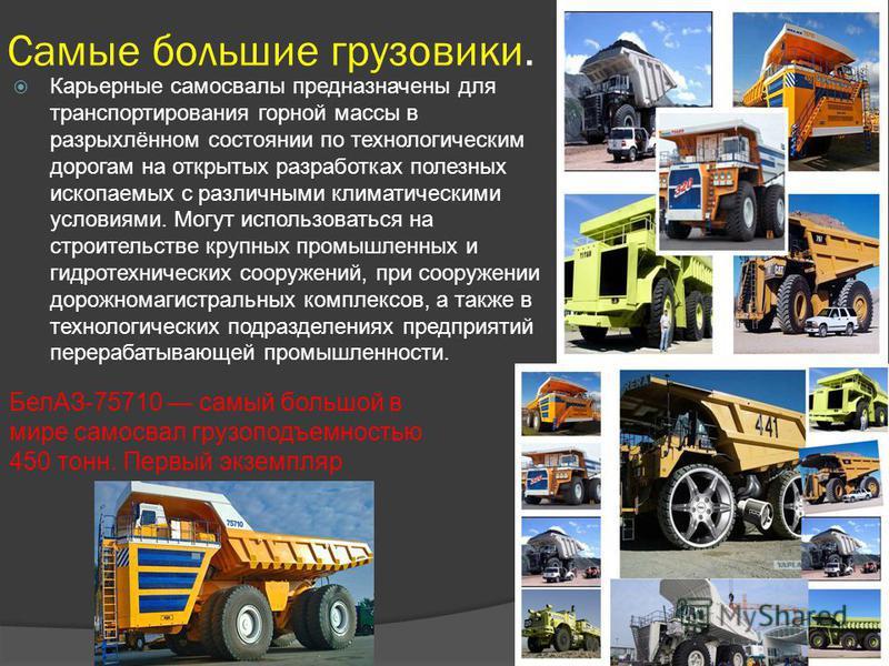 Самые большие грузовики. Карьерные самосвалы предназначены для транспортирования горной массы в разрыхлённом состоянии по технологическим дорогам на открытых разработках полезных ископаемых с различными климатическими условиями. Могут использоваться