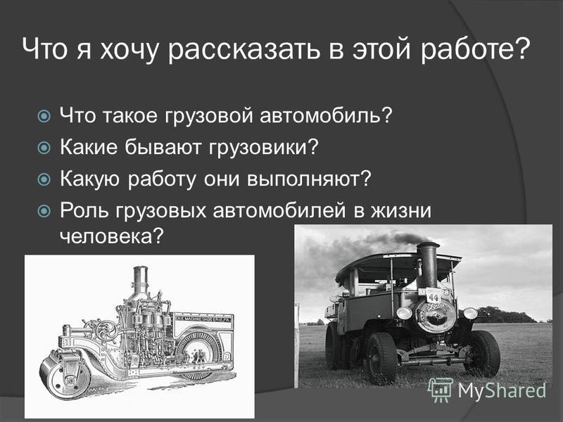 Что я хочу рассказать в этой работе? Что такое грузовой автомобиль? Какие бывают грузовики? Какую работу они выполняют? Роль грузовых автомобилей в жизни человека?