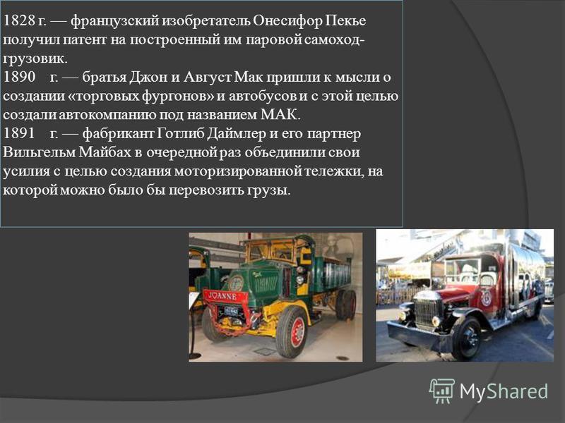 1828 г. французский изобретатель Онесифор Пекье получил патент на построенный им паровой самоход- грузовик. 1890 г. братья Джон и Август Мак пришли к мысли о создании «торговых фургонов» и автобусов и с этой целью создали автокомпанию под названием М
