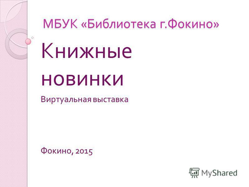 МБУК « Библиотека г. Фокино » Книжные новинки Виртуальная выставка Фокино, 2015
