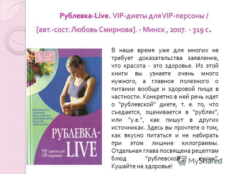 Рублевка -Live. VIP- диеты для VIP- персоны / [ авт.- сост. Любовь Смирнова ]. - Минск, 2007. - 319 с. В наше время уже для многих не требует доказательства заявление, что красота - это здоровье. Из этой книги вы узнаете очень много нужного, а главно