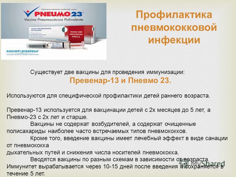 Существует две вакцины для проведения иммунизации: Превенар-13 и Пневмо 23. Используются для специфической профилактики детей раннего возраста. Превенар-13 используется для вакцинации детей с 2 х месяцев до 5 лет, а Пневмо-23 с 2 х лет и старше. Вакц