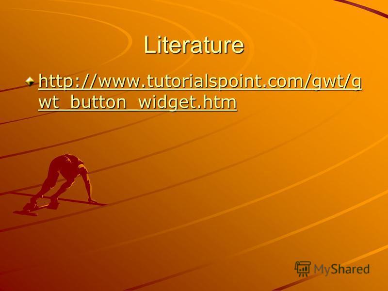Literature http://www.tutorialspoint.com/gwt/g wt_button_widget.htm http://www.tutorialspoint.com/gwt/g wt_button_widget.htm