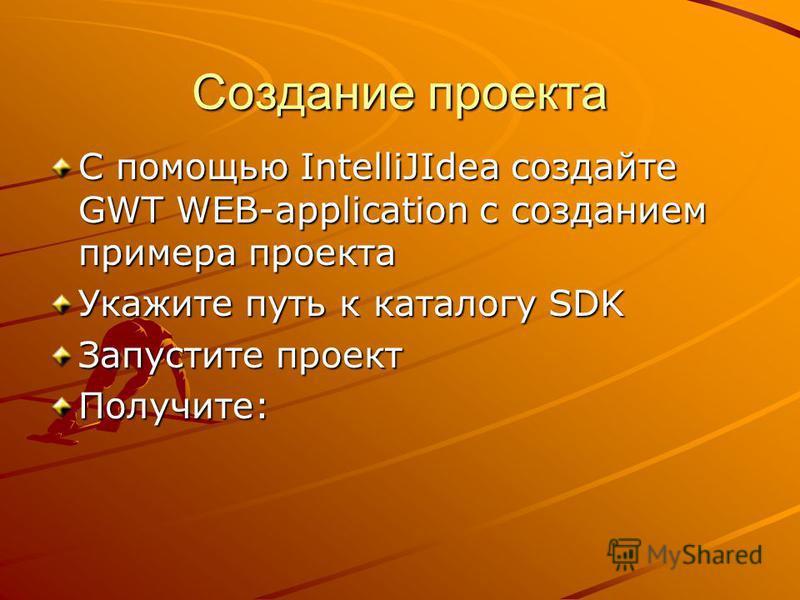 Создание проекта С помощью IntelliJIdea создайте GWT WEB-application с созданием примера проекта Укажите путь к каталогу SDK Запустите проект Получите: