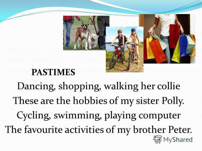 PASTIMES Dancing, shopping, walking her collie These are the hobbies of my sister Polly. Cycling, swimming, playing computer The favourite activities of my brother Peter.