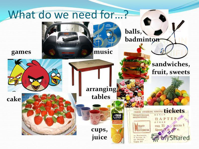What do we need for…? cake balls, badminton sandwiches, fruit, sweets tickets music arranging tables games cups, juice