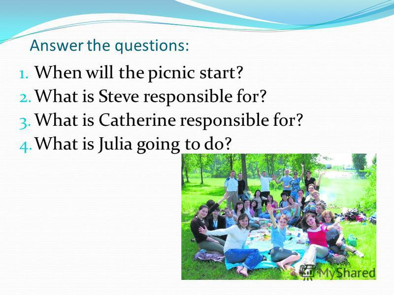 Answer the questions: 1. When will the picnic start? 2. What is Steve responsible for? 3. What is Catherine responsible for? 4. What is Julia going to do?