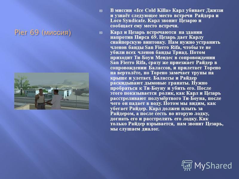 Pier 69 ( миссия ) В миссии «Ice Cold Killa» Карл убивает Джиззи и узнаёт следующее место встречи Райдера и Loco Syndicate. Карл звонит Цезарю и сообщает ему место встречи. Карл и Цезарь встречаются на здании напротив Пирса 69. Цезарь дает Карлу снай
