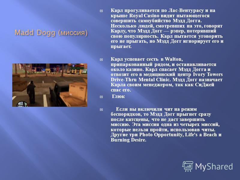 Madd Dogg ( миссия ) Карл прогуливается по Лас - Вентурасу и на крыше Royal Casino видит пытающегося совершить самоубийство Мэдд Догга. Несколько людей, смотревших на это, говорят Карлу, что Мэдд Догг рэпер, потерявший свою популярность. Карл пытаетс