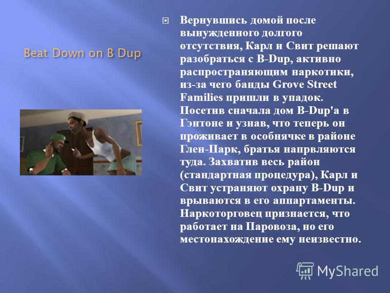 Beat Down on B Dup Вернувшись домой после вынужденного долгого отсутствия, Карл и Свит решают разобраться с B-Dup, активно распространяющим наркотики, из - за чего банды Grove Street Families пришли в упадок. Посетив сначала дом B-Dup' а в Гэнтоне и