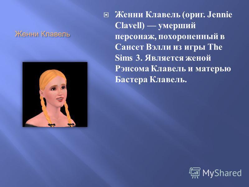 Женни Клавель Женни Клавель ( ориг. Jennie Clavell) умерший персонаж, похороненный в Сансет Вэлли из игры The Sims 3. Является женой Рэнсома Клавель и матерью Бастера Клавель.
