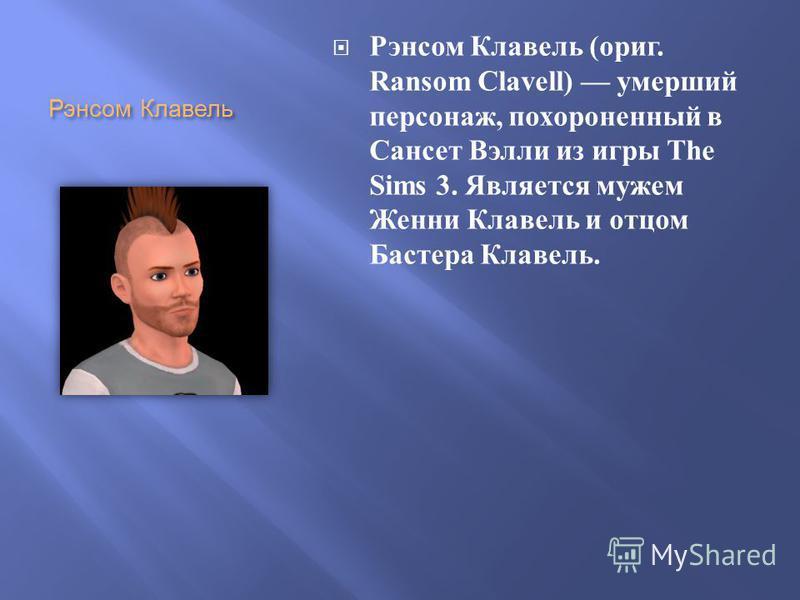 Рэнсом Клавель Рэнсом Клавель ( ориг. Ransom Clavell) умерший персонаж, похороненный в Сансет Вэлли из игры The Sims 3. Является мужем Женни Клавель и отцом Бастера Клавель.