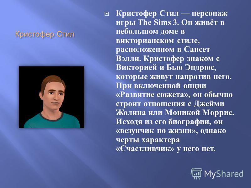 Кристофер Стил Кристофер Стил персонаж игры The Sims 3. Он живёт в небольшом доме в викторианском стиле, расположенном в Сансет Вэлли. Кристофер знаком с Викторией и Бью Эндрюс, которые живут напротив него. При включенной опции « Развитие сюжета », о