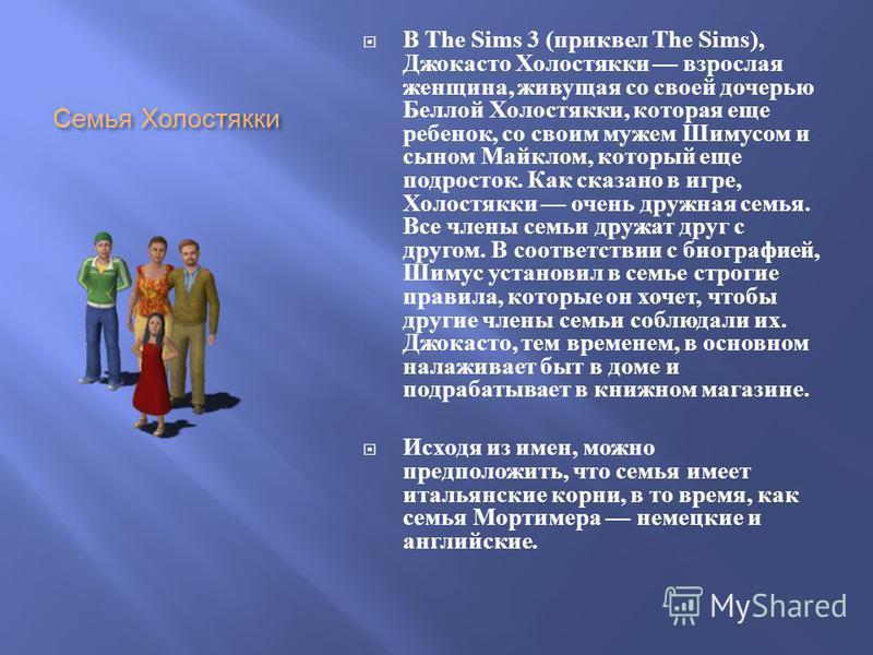 Семья Холостякки В The Sims 3 ( приквел The Sims), Джокасто Холостякки взрослая женщина, живущая со своей дочерью Беллой Холостякки, которая еще ребенок, со своим мужем Шимусом и сыном Майклом, который еще подросток. Как сказано в игре, Холостякки оч