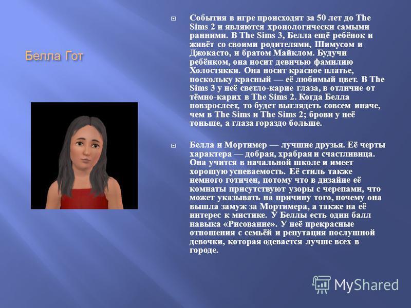 Белла Гот События в игре происходят за 50 лет до The Sims 2 и являются хронологически самыми ранними. В The Sims 3, Белла ещё ребёнок и живёт со своими родителями, Шимусом и Джокасто, и братом Майклом. Будучи ребёнком, она носит девичью фамилию Холос
