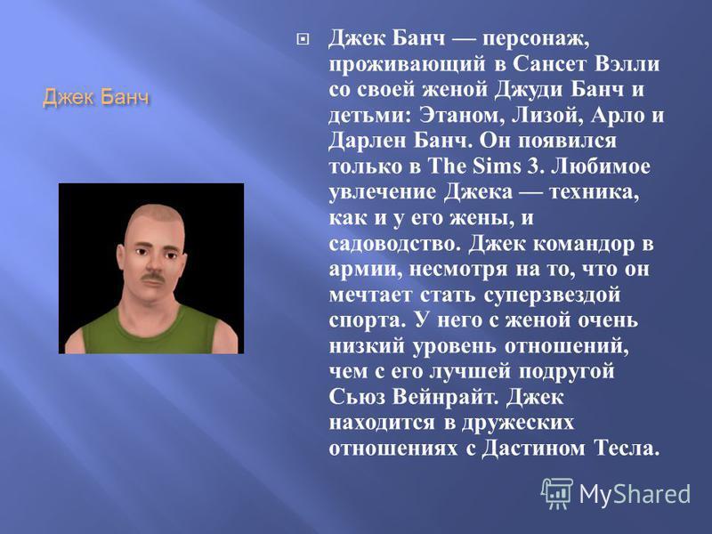 Джек Банч Джек Банч персонаж, проживающий в Сансет Вэлли со своей женой Джуди Банч и детьми : Этаном, Лизой, Арло и Дарлен Банч. Он появился только в The Sims 3. Любимое увлечение Джека техника, как и у его жены, и садоводство. Джек командор в армии,