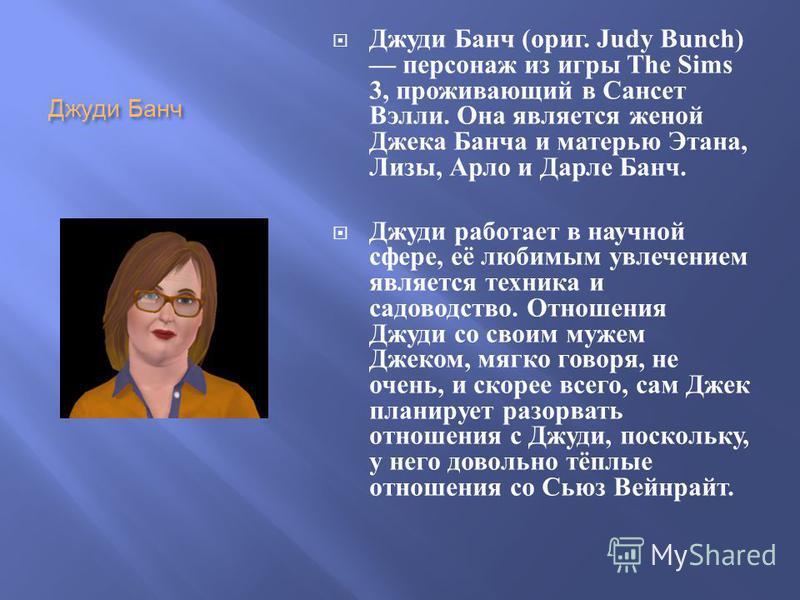 Джуди Банч Джуди Банч ( ориг. Judy Bunch) персонаж из игры The Sims 3, проживающий в Сансет Вэлли. Она является женой Джека Банча и матерью Этана, Лизы, Арло и Дарле Банч. Джуди работает в научной сфере, её любимым увлечением является техника и садов