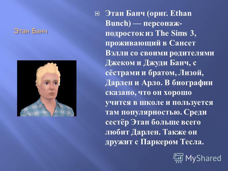 Этан Банч Этан Банч ( ориг. Ethan Bunch) персонаж - подросток из The Sims 3, проживающий в Сансет Вэлли со своими родителями Джеком и Джуди Банч, с сёстрами и братом, Лизой, Дарлен и Арло. В биографии сказано, что он хорошо учится в школе и пользуетс