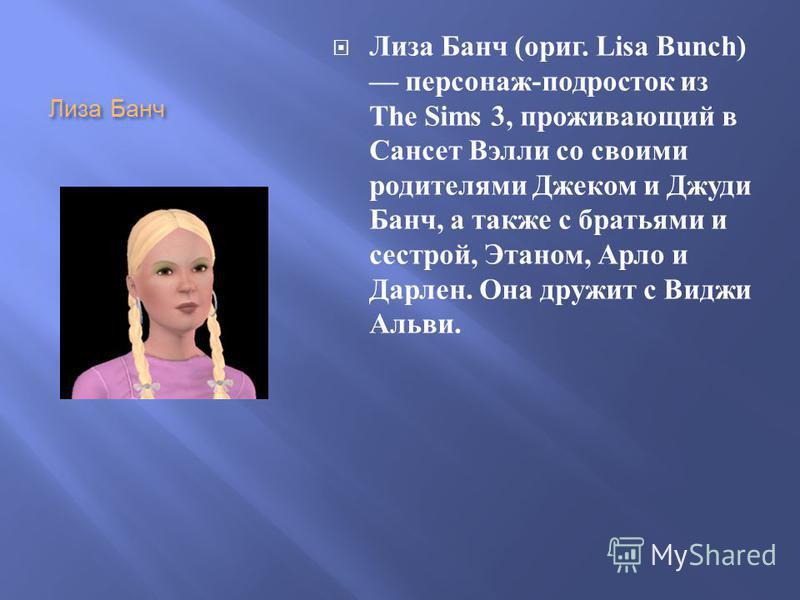 Лиза Банч Лиза Банч ( ориг. Lisa Bunch) персонаж - подросток из The Sims 3, проживающий в Сансет Вэлли со своими родителями Джеком и Джуди Банч, а также с братьями и сестрой, Этаном, Арло и Дарлен. Она дружит с Виджи Альви.