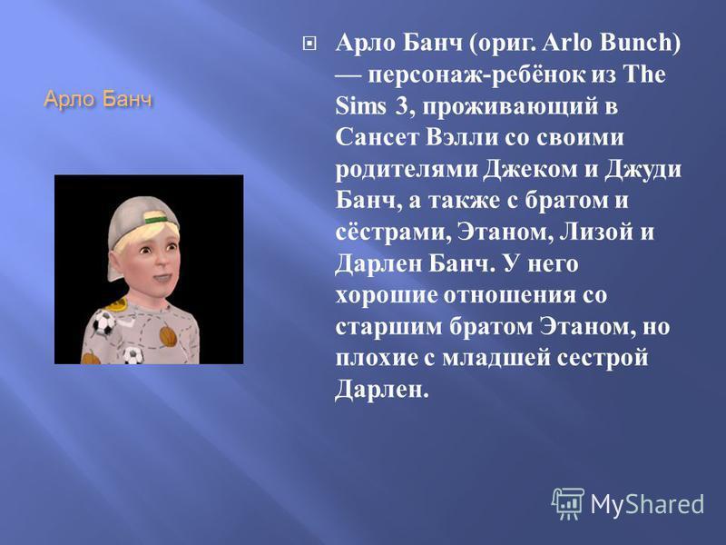 Арло Банч Арло Банч ( ориг. Arlo Bunch) персонаж - ребёнок из The Sims 3, проживающий в Сансет Вэлли со своими родителями Джеком и Джуди Банч, а также с братом и сёстрами, Этаном, Лизой и Дарлен Банч. У него хорошие отношения со старшим братом Этаном