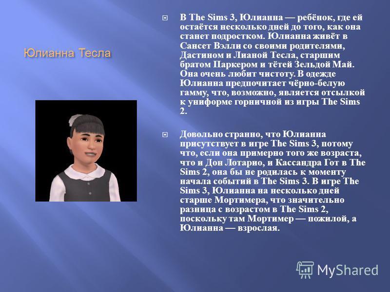 Юлианна Тесла В The Sims 3, Юлианна ребёнок, где ей остаётся несколько дней до того, как она станет подростком. Юлианна живёт в Сансет Вэлли со своими родителями, Дастином и Лианой Тесла, старшим братом Паркером и тётей Зельдой Май. Она очень любит ч