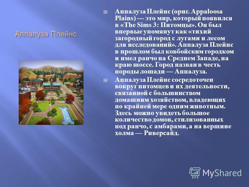 Аппалуза Плейнс Аппалуза Плейнс ( ориг. Appaloosa Plains) это мир, который появился в «The Sims 3: Питомцы ». Он был впервые упомянут как « тихий загородный город с лугами и лесом для исследований ». Аппалуза Плейнс в прошлом был ковбойским городком