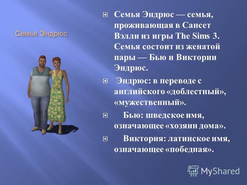 Семья Эндрюс Семья Эндрюс семья, проживающая в Сансет Вэлли из игры The Sims 3. Семья состоит из женатой пары Бью и Виктории Эндрюс. Эндрюс : в переводе с английского « доблестный », « мужественный ». Бью : шведское имя, означающее « хозяин дома ». В