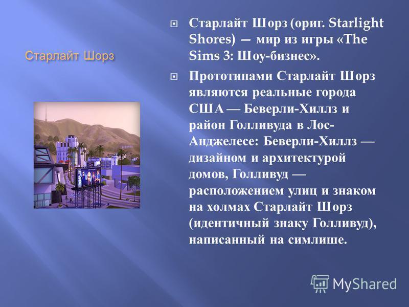 Старлайт Шорз Старлайт Шорз ( ориг. Starlight Shores) мир из игры «The Sims 3: Шоу - бизнес ». Прототипами Старлайт Шорз являются реальные города США Беверли - Хиллз и район Голливуда в Лос - Анджелесе : Беверли - Хиллз дизайном и архитектурой домов,