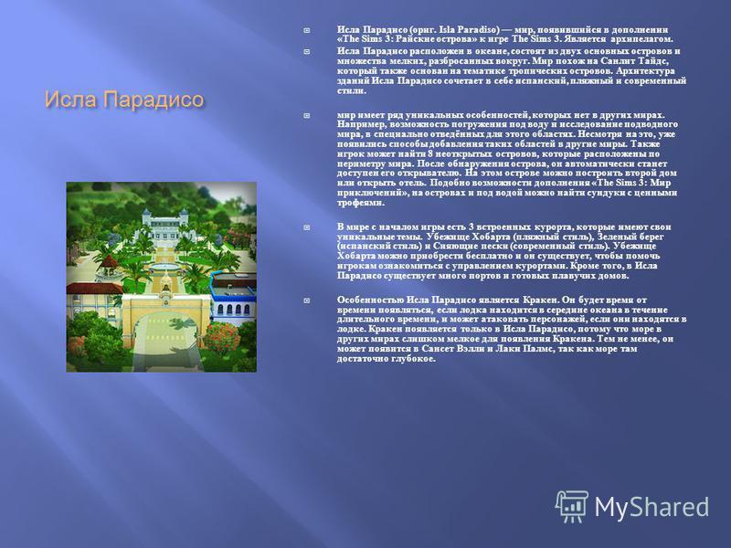 Исла Парадисо Исла Парадисо ( ориг. Isla Paradiso) мир, появившийся в дополнении «The Sims 3: Райские острова » к игре The Sims 3. Является архипелагом. Исла Парадисо расположен в океане, состоят из двух основных островов и множества мелких, разброса