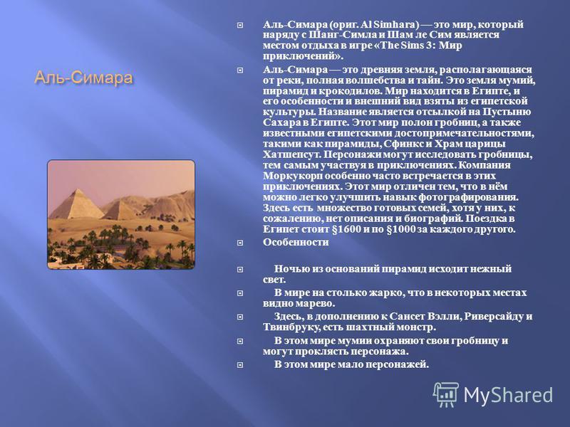 Аль - Симара Аль - Симара ( ориг. Al Simhara) это мир, который наряду с Шанг - Симла и Шам ле Сим является местом отдыха в игре «The Sims 3: Мир приключений ». Аль - Симара это древняя земля, располагающаяся от реки, полная волшебства и тайн. Это зем