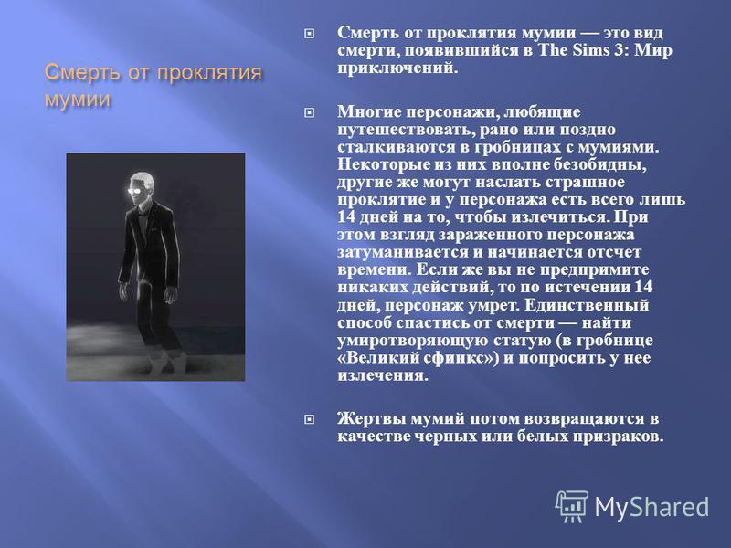 Смерть от проклятия мумии Смерть от проклятия мумии это вид смерти, появившийся в The Sims 3: Мир приключений. Многие персонажи, любящие путешествовать, рано или поздно сталкиваются в гробницах с мумиями. Некоторые из них вполне безобидны, другие же