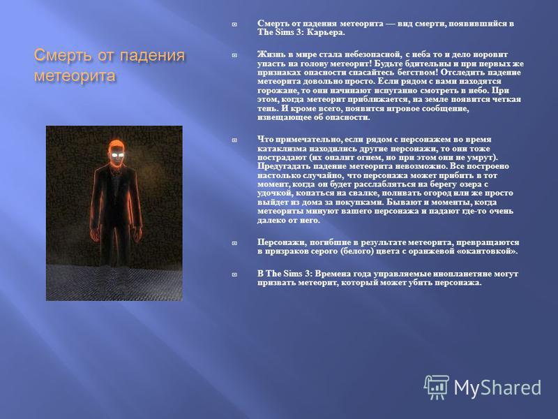Смерть от падения метеорита Смерть от падения метеорита вид смерти, появившийся в The Sims 3: Карьера. Жизнь в мире стала небезопасной, с неба то и дело норовит упасть на голову метеорит ! Будьте бдительны и при первых же признаках опасности спасайте