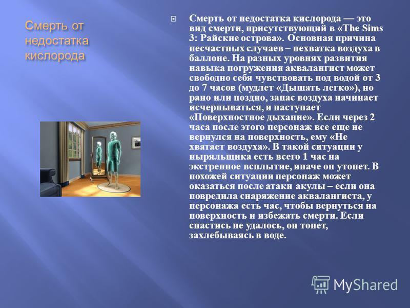 Смерть от недостатка кислорода Смерть от недостатка кислорода это вид смерти, присутствующий в «The Sims 3: Райские острова ». Основная причина несчастных случаев – нехватка воздуха в баллоне. На разных уровнях развития навыка погружения аквалангист