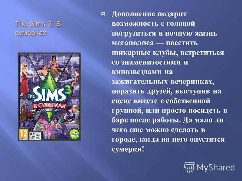 The Sims 3: В сумерках Дополнение подарит возможность с головой погрузиться в ночную жизнь мегаполиса посетить шикарные клубы, встретиться со знаменитостями и кинозвездами на зажигательных вечеринках, поразить друзей, выступив на сцене вместе с собст