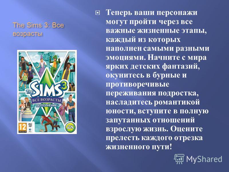 The Sims 3: Все возрасты Теперь ваши персонажи могут пройти через все важные жизненные этапы, каждый из которых наполнен самыми разными эмоциями. Начните с мира ярких детских фантазий, окунитесь в бурные и противоречивые переживания подростка, наслад