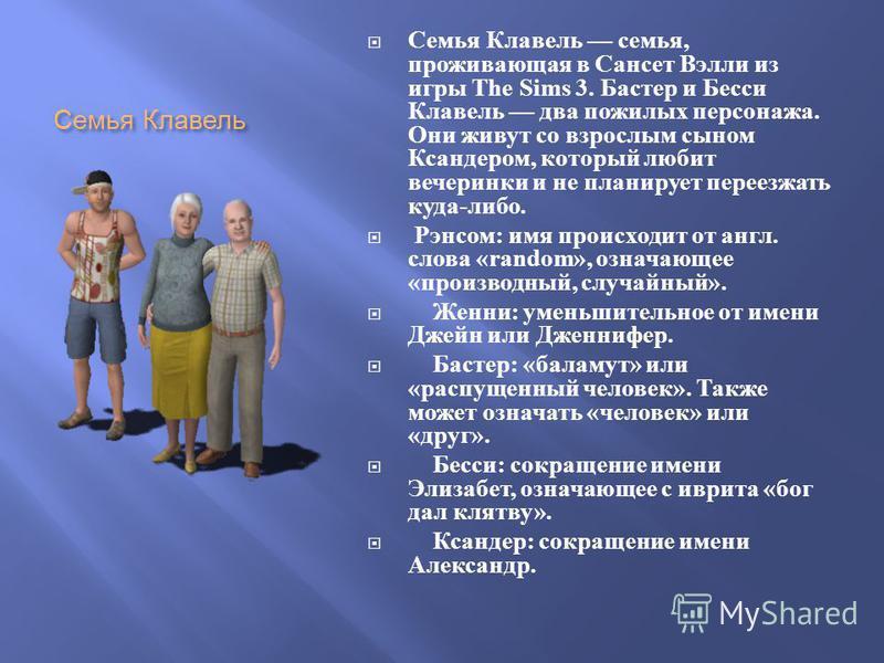 Семья Клавель Семья Клавель семья, проживающая в Сансет Вэлли из игры The Sims 3. Бастер и Бесси Клавель два пожилых персонажа. Они живут со взрослым сыном Ксандером, который любит вечеринки и не планирует переезжать куда - либо. Рэнсом : имя происхо