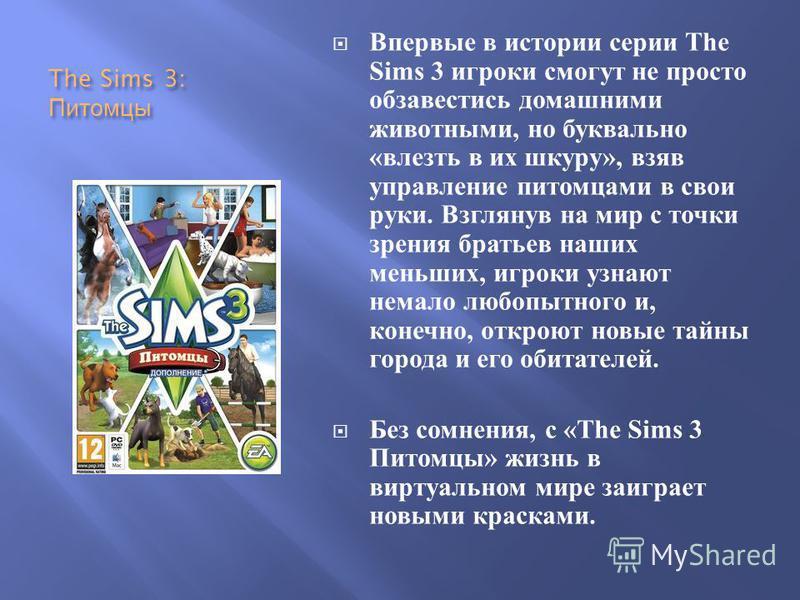 The Sims 3: Питомцы Впервые в истории серии The Sims 3 игроки смогут не просто обзавестись домашними животными, но буквально « влезть в их шкуру », взяв управление питомцами в свои руки. Взглянув на мир с точки зрения братьев наших меньших, игроки уз