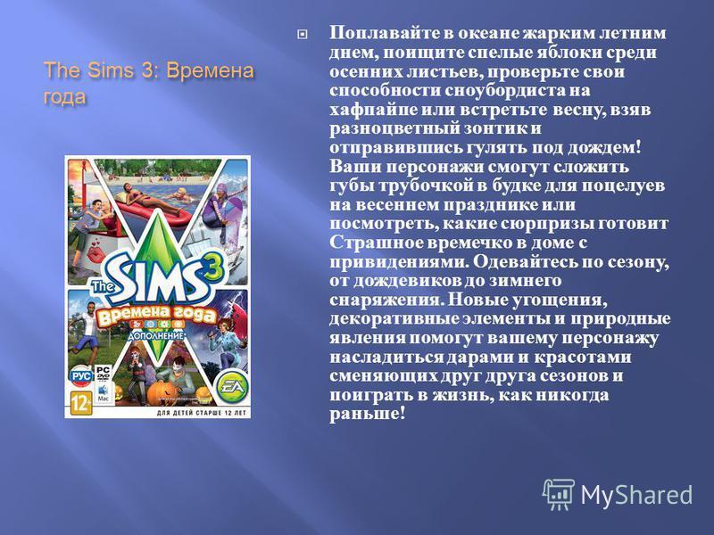 The Sims 3: Времена года Поплавайте в океане жарким летним днем, поищите спелые яблоки среди осенних листьев, проверьте свои способности сноубордиста на хафпайпе или встретьте весну, взяв разноцветный зонтик и отправившись гулять под дождем ! Ваши пе