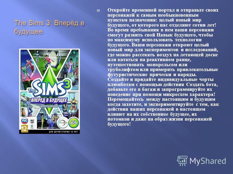 The Sims 3: Вперёд в будущее Откройте временной портал и отправьте своих персонажей к самым необыкновенным пунктам назначения : целый новый мир будущего, от которого нас отделяют сотни лет ! Во время пребывания в нем ваши персонажи смогут развить сво